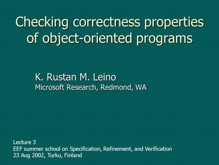 Checking correctness properties of object-oriented programs K. Rustan M. Leino Microsoft Research, Redmond, WA Lecture 3 EEF summer school on Specification,