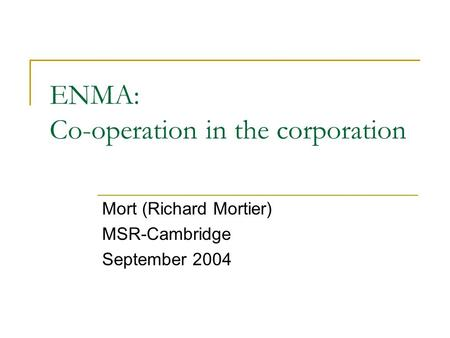 ENMA: Co-operation in the corporation Mort (Richard Mortier) MSR-Cambridge September 2004.