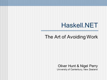 Haskell.NET The Art of Avoiding Work Oliver Hunt & Nigel Perry University of Canterbury, New Zealand.