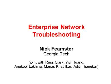 Enterprise Network Troubleshooting Nick Feamster Georgia Tech (joint with Russ Clark, Yiyi Huang, Anukool Lakhina, Manas Khadilkar, Aditi Thanekar)
