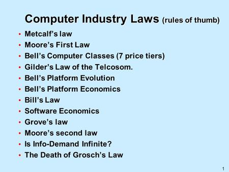 1 Computer Industry Laws (rules of thumb) Metcalfs law Moores First Law Bells Computer Classes (7 price tiers) Gilders Law of the Telcosom. Bells Platform.