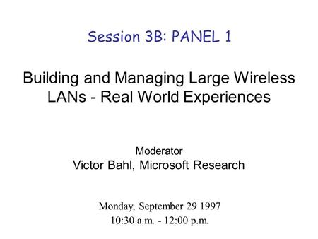 Session 3B: PANEL 1 Building and Managing Large Wireless LANs - Real World Experiences Moderator Victor Bahl, Microsoft Research Monday, September 29 1997.