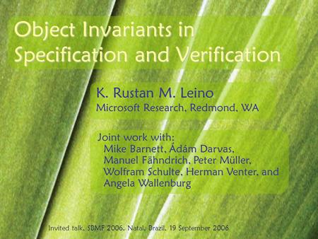 Object Invariants in Specification and Verification K. Rustan M. Leino Microsoft Research, Redmond, WA Joint work with: Mike Barnett, Ádám Darvas, Manuel.