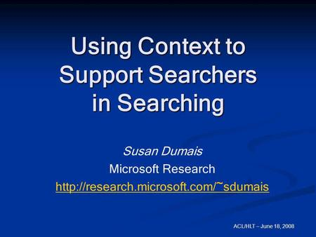 ACL/HLT – June 18, 2008 Using Context to Support Searchers in Searching Susan Dumais Microsoft Research