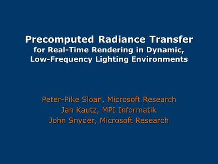 Precomputed Radiance Transfer for Real-Time Rendering in Dynamic, Low-Frequency Lighting Environments Peter-Pike Sloan, Microsoft Research Jan Kautz,