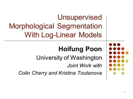 1 Unsupervised Morphological Segmentation With Log-Linear Models Hoifung Poon University of Washington Joint Work with Colin Cherry and Kristina Toutanova.