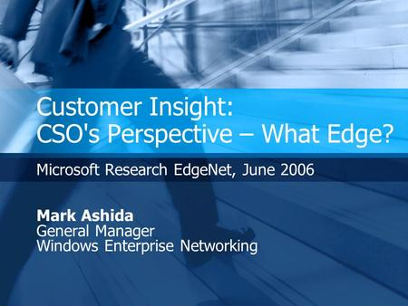 Customer Insight: CSO's Perspective – What Edge? Microsoft Research EdgeNet, June 2006 Mark Ashida General Manager Windows Enterprise Networking.
