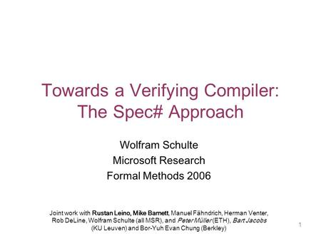 1 Towards a Verifying Compiler: The Spec# Approach Wolfram Schulte Microsoft Research Formal Methods 2006 Joint work with Rustan Leino, Mike Barnett, Manuel.