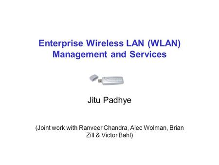 Enterprise Wireless LAN (WLAN) Management and Services Jitu Padhye (Joint work with Ranveer Chandra, Alec Wolman, Brian Zill & Victor Bahl)