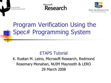 Program Verification Using the Spec# Programming System ETAPS Tutorial K. Rustan M. Leino, Microsoft Research, Redmond Rosemary Monahan, NUIM Maynooth.