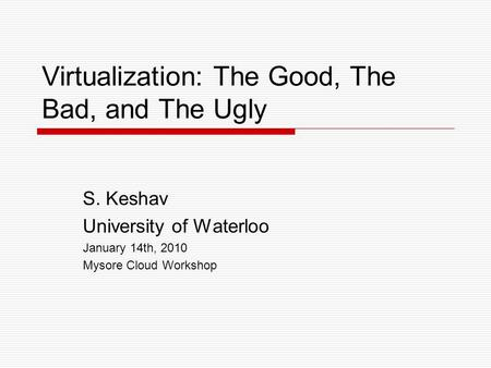 Virtualization: The Good, The Bad, and The Ugly S. Keshav University of Waterloo January 14th, 2010 Mysore Cloud Workshop.