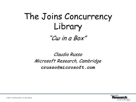 © 2006 Microsoft Corporation. All rights reserved. The Joins Concurrency Library Cω in a Box Claudio Russo Microsoft Research, Cambridge