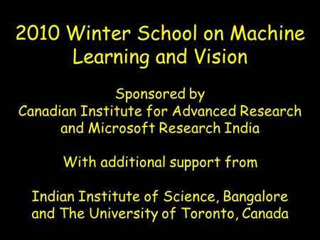 2010 Winter School on Machine Learning and Vision Sponsored by Canadian Institute for Advanced Research and Microsoft Research India With additional support.
