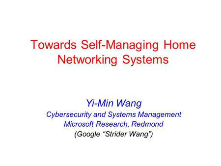 Towards Self-Managing Home Networking Systems Yi-Min Wang Cybersecurity and Systems Management Microsoft Research, Redmond (Google Strider Wang)