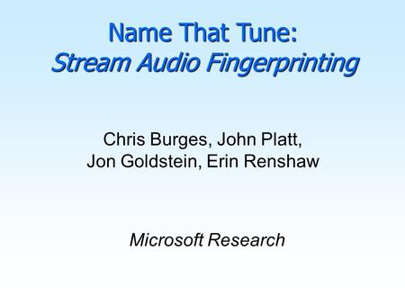 Chris Burges, John Platt, Jon Goldstein, Erin Renshaw Microsoft Research Name That Tune: Stream Audio Fingerprinting.