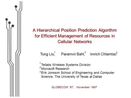A Hierarchical Position Prediction Algorithm for Efficient Management of Resources in Cellular Networks Tong Liu, Paramvir Bahl, Imrich Chlamtac 2 1 3.