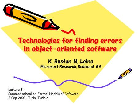 Technologies for finding errors in object-oriented software K. Rustan M. Leino Microsoft Research, Redmond, WA Lecture 3 Summer school on Formal Models.