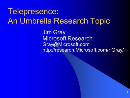 1 Telepresence: An Umbrella Research Topic Jim Gray Microsoft Research
