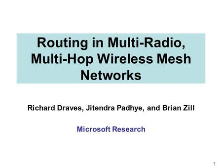 1 Routing in Multi-Radio, Multi-Hop Wireless Mesh Networks Richard Draves, Jitendra Padhye, and Brian Zill Microsoft Research.