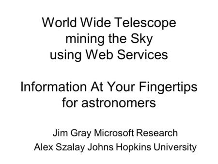 World Wide Telescope mining the Sky using Web Services Information At Your Fingertips for astronomers Jim Gray Microsoft Research Alex Szalay Johns Hopkins.