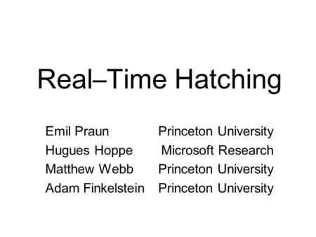 Real–Time Hatching Emil Praun Hugues Hoppe Matthew Webb Adam Finkelstein Princeton University Microsoft Research Princeton University.
