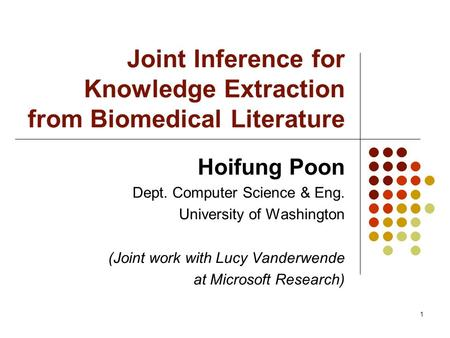1 Joint Inference for Knowledge Extraction from Biomedical Literature Hoifung Poon Dept. Computer Science & Eng. University of Washington (Joint work with.