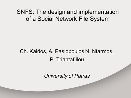 SNFS: The design and implementation of a Social Network File System Ch. Kaidos, A. Pasiopoulos N. Ntarmos, P. Triantafillou University of Patras.