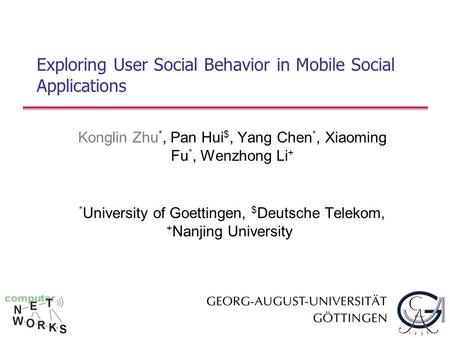 Exploring User Social Behavior in Mobile Social Applications Konglin Zhu *, Pan Hui $, Yang Chen *, Xiaoming Fu *, Wenzhong Li + * University of Goettingen,