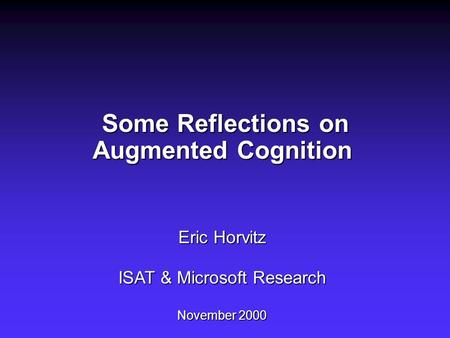Some Reflections on Augmented Cognition Eric Horvitz ISAT & Microsoft Research November 2000 Some Reflections on Augmented Cognition Eric Horvitz ISAT.