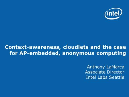 Context-awareness, cloudlets and the case for AP-embedded, anonymous computing Anthony LaMarca Associate Director Intel Labs Seattle.