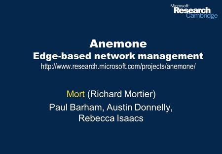 Anemone Edge-based network management  Mort (Richard Mortier) Paul Barham, Austin Donnelly, Rebecca.