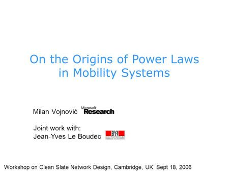 Milan Vojnović Joint work with: Jean-Yves Le Boudec Workshop on Clean Slate Network Design, Cambridge, UK, Sept 18, 2006 On the Origins of Power Laws in.