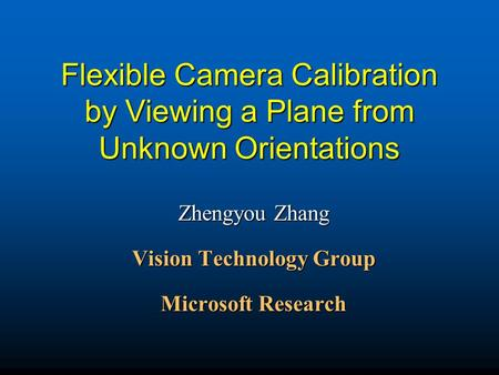 Flexible Camera Calibration by Viewing a Plane from Unknown Orientations Zhengyou Zhang Vision Technology Group Microsoft Research.
