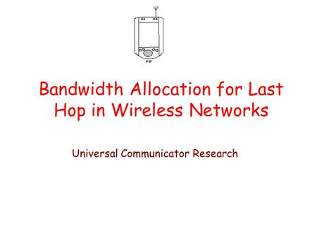 Bandwidth Allocation for Last Hop in Wireless Networks Universal Communicator Research.