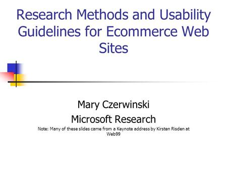 Research Methods and Usability Guidelines for Ecommerce Web Sites Mary Czerwinski Microsoft Research Note: Many of these slides came from a Keynote address.