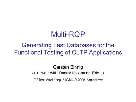 Multi-RQP Generating Test Databases for the Functional Testing of OLTP Applications Carsten Binnig Joint work with: Donald Kossmann, Eric Lo DBTest Workshop,