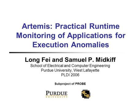 Artemis: Practical Runtime Monitoring of Applications for Execution Anomalies Long Fei and Samuel P. Midkiff School of Electrical and Computer Engineering.