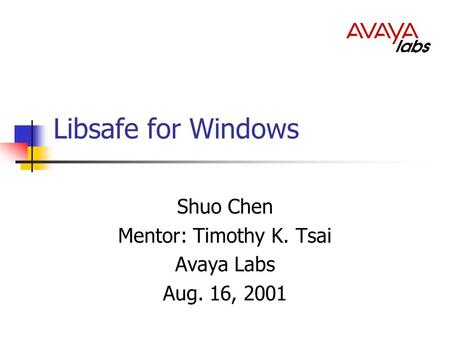 Libsafe for Windows Shuo Chen Mentor: Timothy K. Tsai Avaya Labs Aug. 16, 2001.