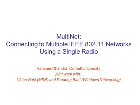 MultiNet: Connecting to Multiple IEEE 802.11 Networks Using a Single Radio Ranveer Chandra, Cornell University joint work with: Victor Bahl (MSR) and Pradeep.