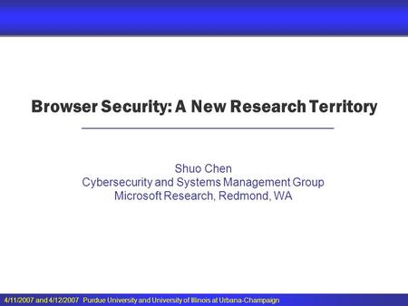 4/11/2007 and 4/12/2007 Purdue University and University of Illinois at Urbana-Champaign Browser Security: A New Research Territory Shuo Chen Cybersecurity.