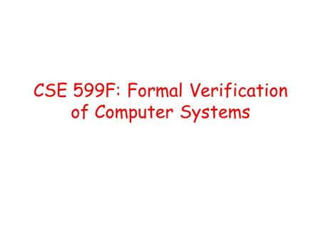 CSE 599F: Formal Verification of Computer Systems.
