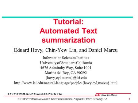 Hovy, Lin, Marcu USC INFORMATION SCIENCES INSTITUTE SIGIR'99 Tutorial Automated Text Summarization, August 15, 1999, Berkeley, CA1 Tutorial: Automated.