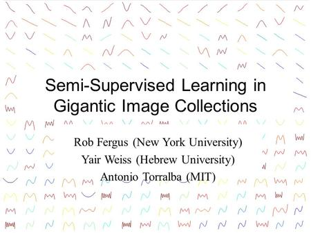 Semi-Supervised Learning in Gigantic Image Collections Rob Fergus (New York University) Yair Weiss (Hebrew University) Antonio Torralba (MIT) TexPoint.