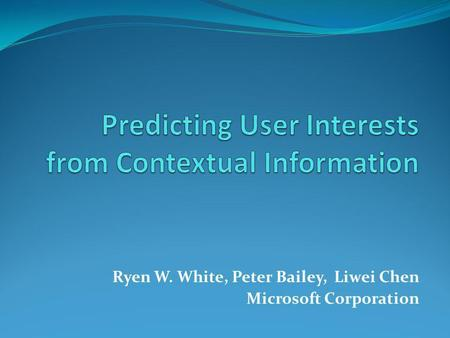 Ryen W. White, Peter Bailey, Liwei Chen Microsoft Corporation.