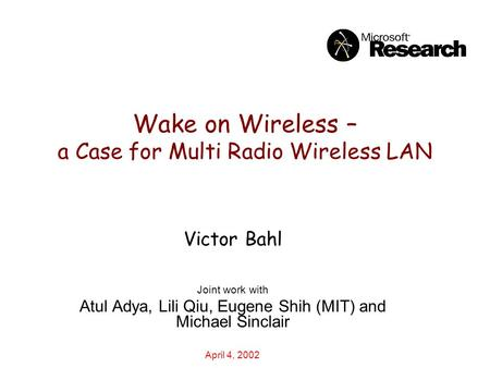 Wake on Wireless – a Case for Multi Radio Wireless LAN Victor Bahl Joint work with Atul Adya, Lili Qiu, Eugene Shih (MIT) and Michael Sinclair April 4,