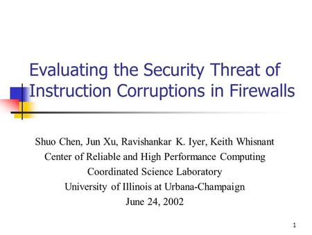 1 Evaluating the Security Threat of Instruction Corruptions in Firewalls Shuo Chen, Jun Xu, Ravishankar K. Iyer, Keith Whisnant Center of Reliable and.