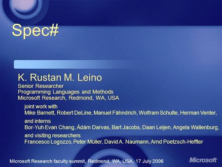 Spec# K. Rustan M. Leino Senior Researcher Programming Languages and Methods Microsoft Research, Redmond, WA, USA Microsoft Research faculty summit, Redmond,