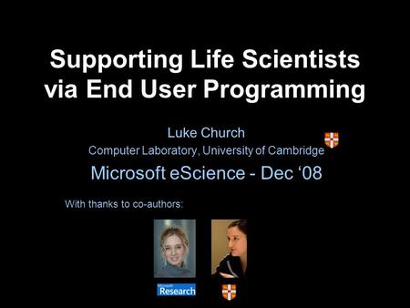 Supporting Life Scientists via End User Programming Luke Church Computer Laboratory, University of Cambridge Microsoft eScience - Dec 08 With thanks to.