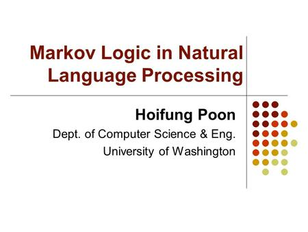 Markov Logic in Natural Language Processing Hoifung Poon Dept. of Computer Science & Eng. University of Washington.