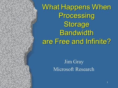 1 What Happens When Processing Storage Bandwidth are Free and Infinite? Jim Gray Microsoft Research.